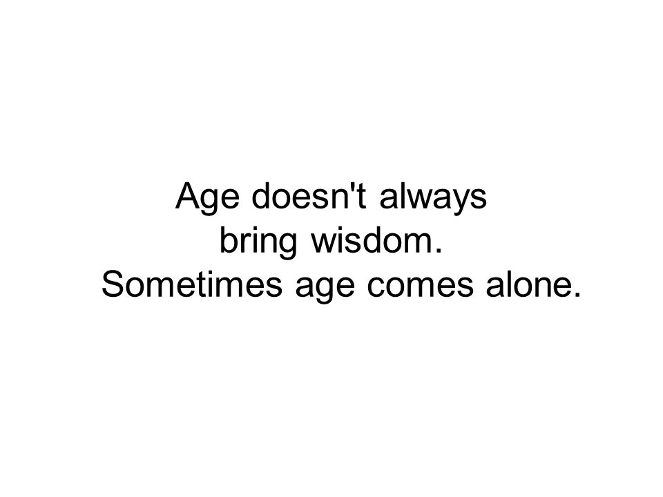 Age doesn t always bring wisdom. Sometimes age comes alone.