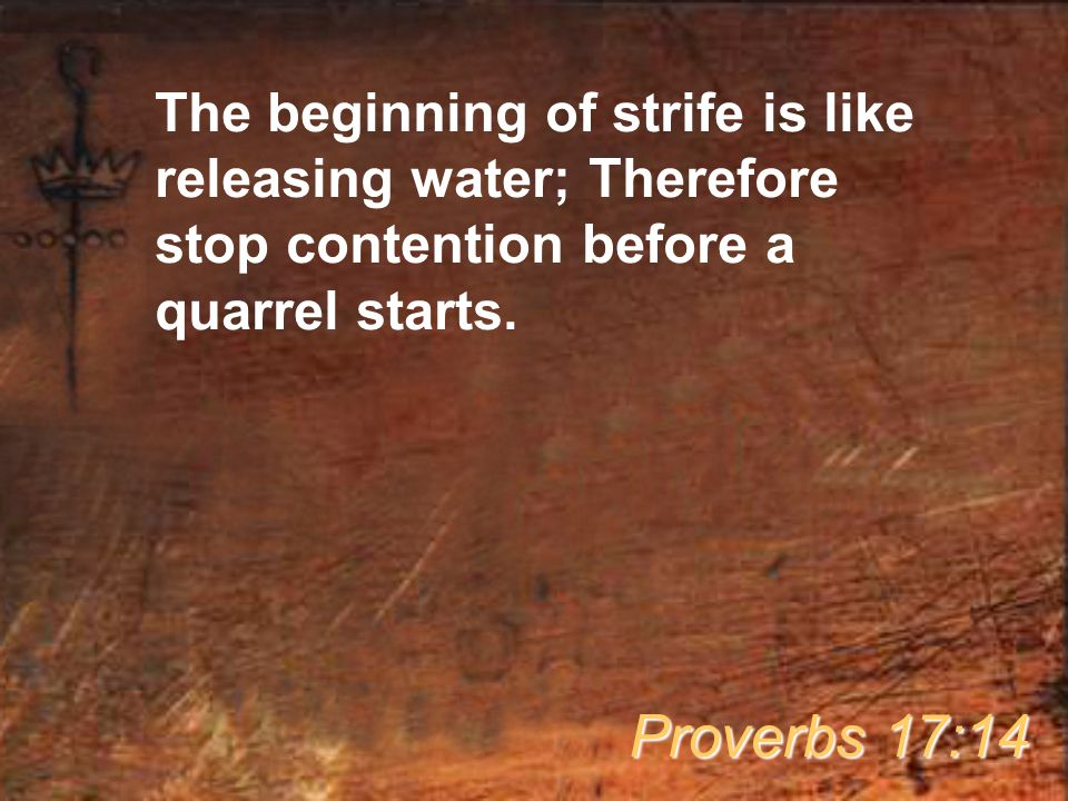 The beginning of strife is like releasing water; Therefore stop contention before a quarrel starts.