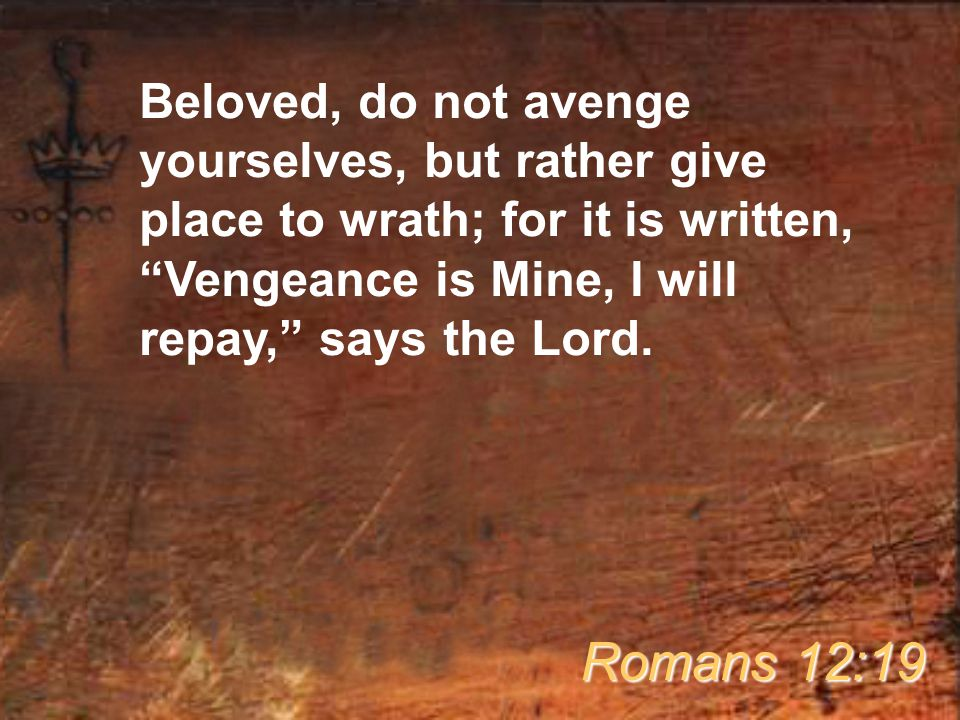 Beloved, do not avenge yourselves, but rather give place to wrath; for it is written, Vengeance is Mine, I will repay, says the Lord.