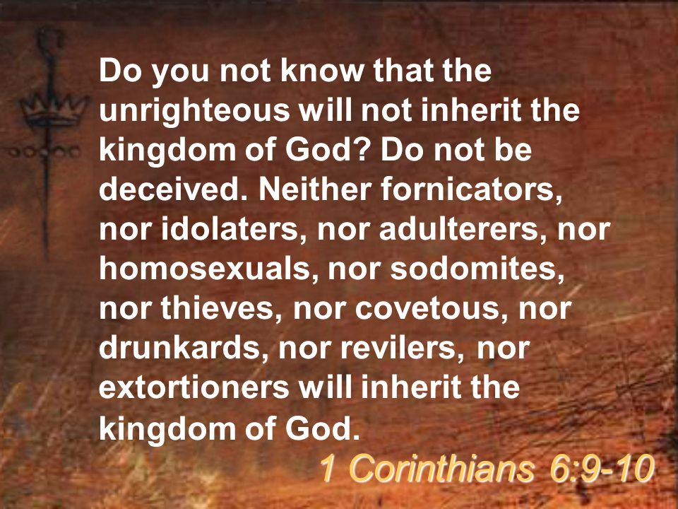 Do you not know that the unrighteous will not inherit the kingdom of God Do not be deceived. Neither fornicators, nor idolaters, nor adulterers, nor homosexuals, nor sodomites, nor thieves, nor covetous, nor drunkards, nor revilers, nor extortioners will inherit the kingdom of God.