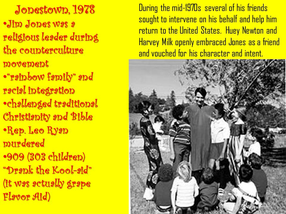Jonestown, 1978 Jim Jones was a religious leader during the counterculture movement. rainbow family and racial integration.