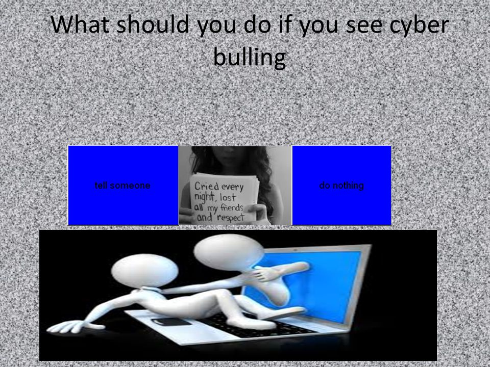 What should you do if you see cyber bulling
