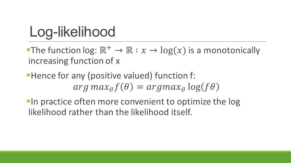 Log-likelihood The function log: ℝ + →ℝ :𝑥→log⁡(𝑥) is a monotonically increasing function of x. Hence for any (positive valued) function f: