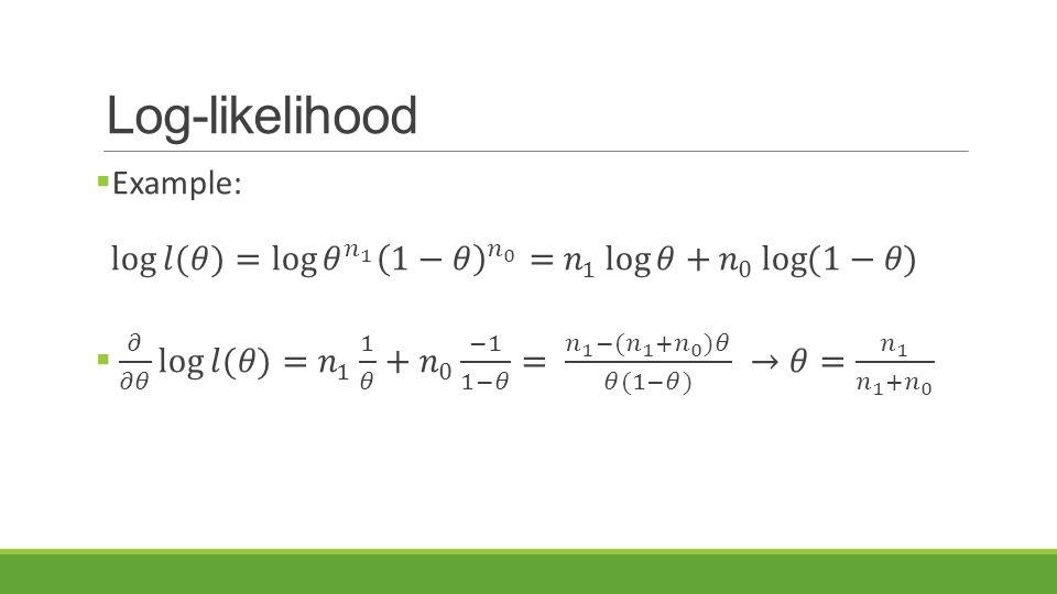 Log-likelihood Example: log 𝑙(𝜃) = log 𝜃 𝑛 1 1−𝜃 𝑛 0 = 𝑛 1 log 𝜃 + 𝑛 0 log (1−𝜃)