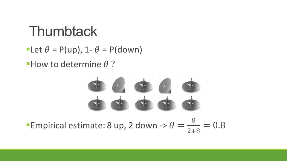 Thumbtack Let 𝜃 = P(up), 1- 𝜃 = P(down) How to determine 𝜃