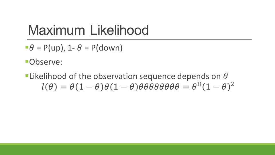 Maximum Likelihood 𝜃 = P(up), 1- 𝜃 = P(down) Observe: