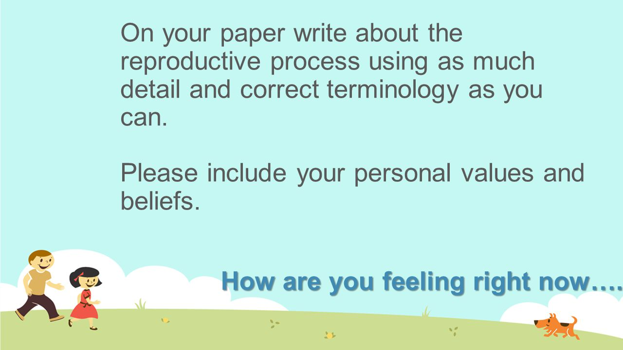On your paper write about the reproductive process using as much detail and correct terminology as you can. Please include your personal values and beliefs.