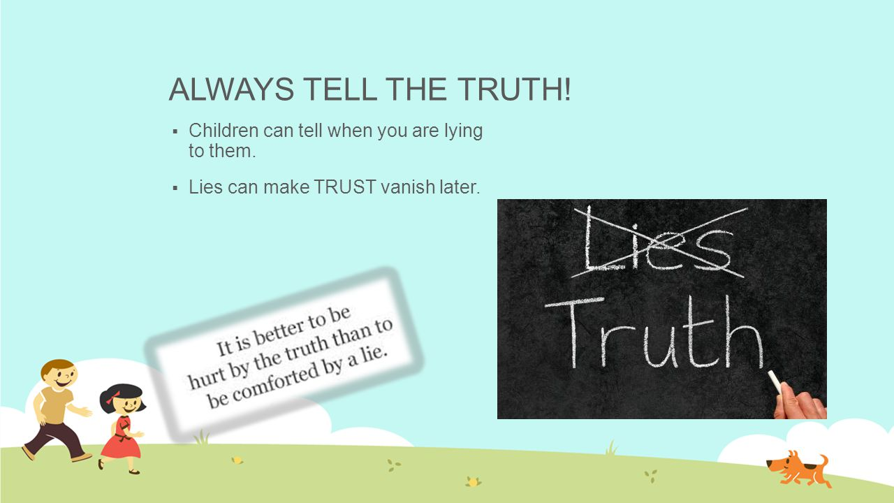 ALWAYS TELL THE TRUTH! Children can tell when you are lying to them.