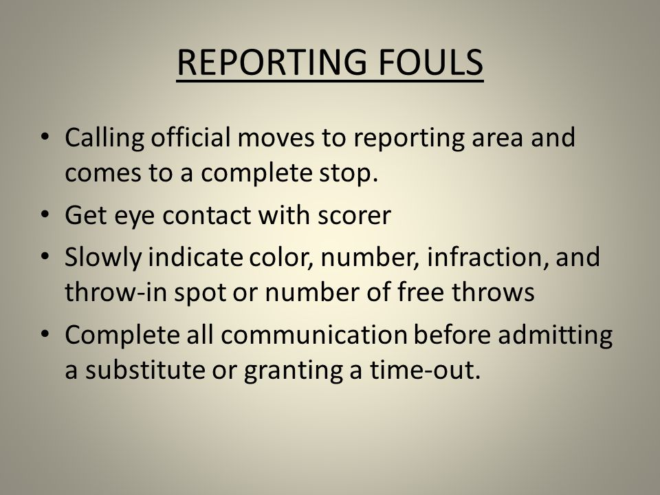 REPORTING FOULS Calling official moves to reporting area and comes to a complete stop. Get eye contact with scorer.