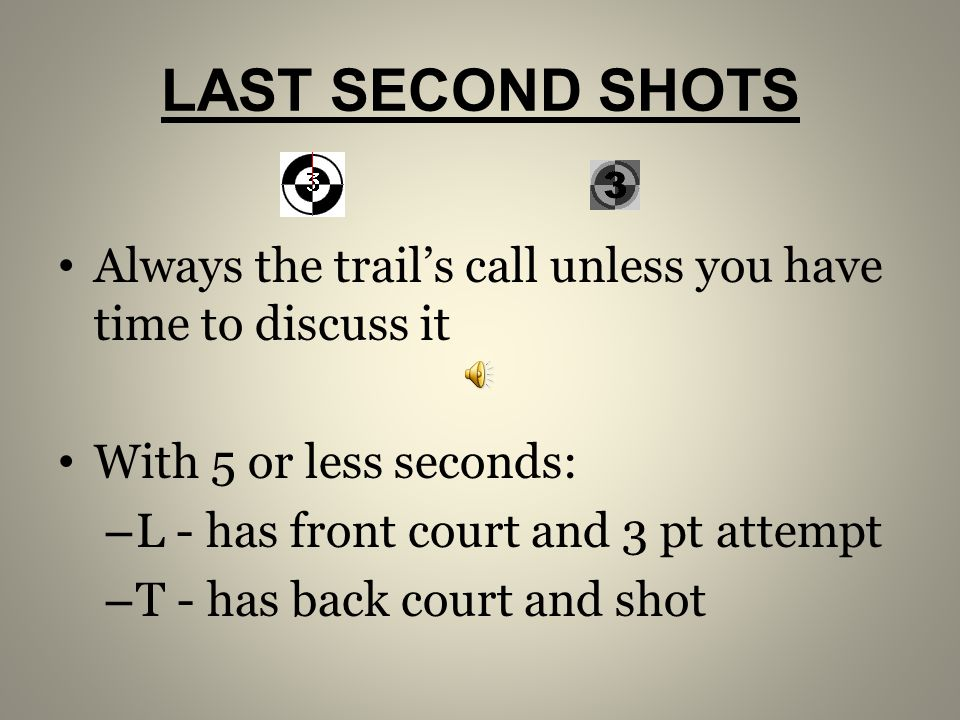 LAST SECOND SHOTS Always the trail's call unless you have time to discuss it. With 5 or less seconds: