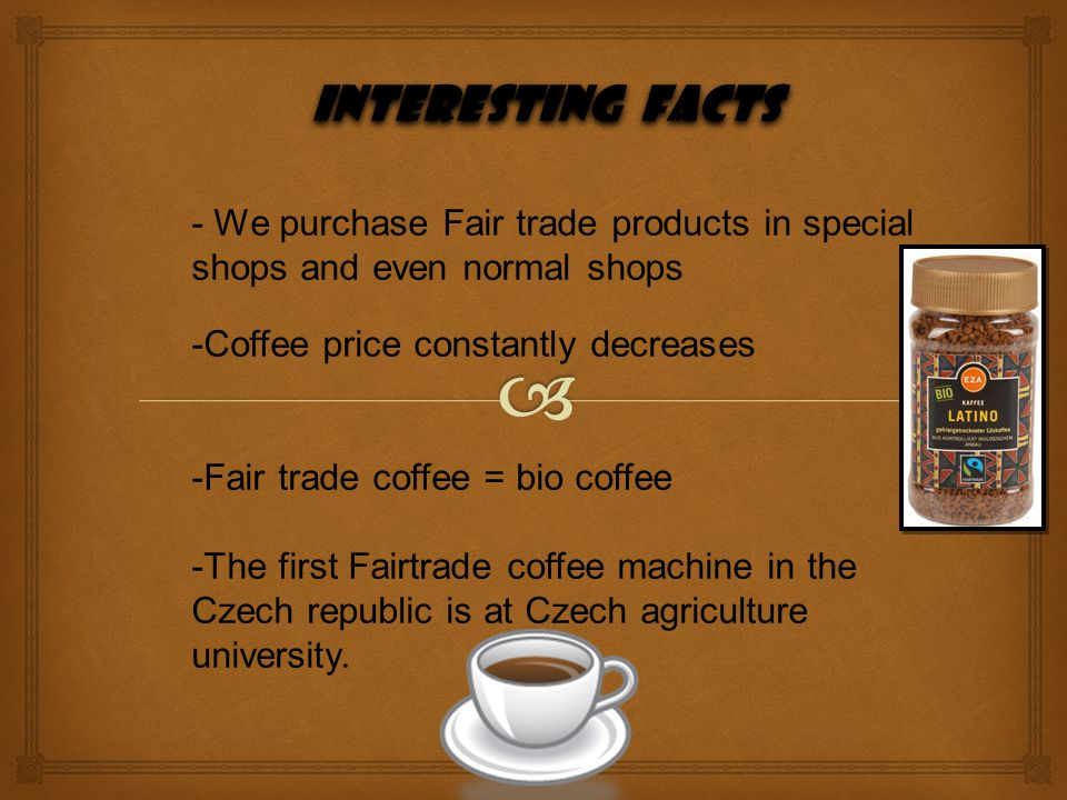 Interesting facts - We purchase Fair trade products in special shops and even normal shops. -Coffee price constantly decreases.