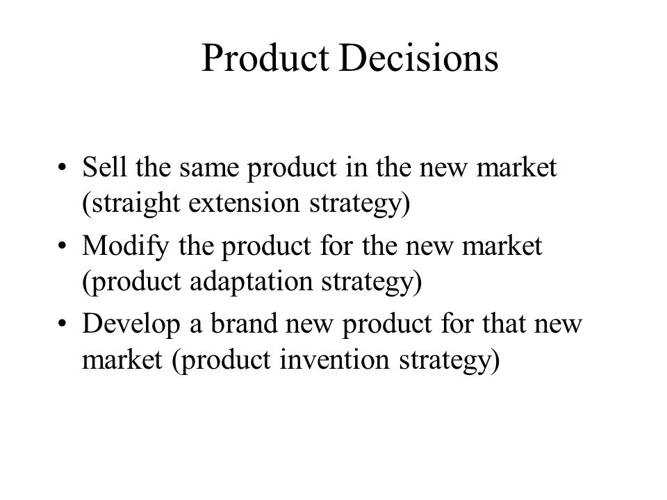 Product Decisions Sell the same product in the new market (straight extension strategy)