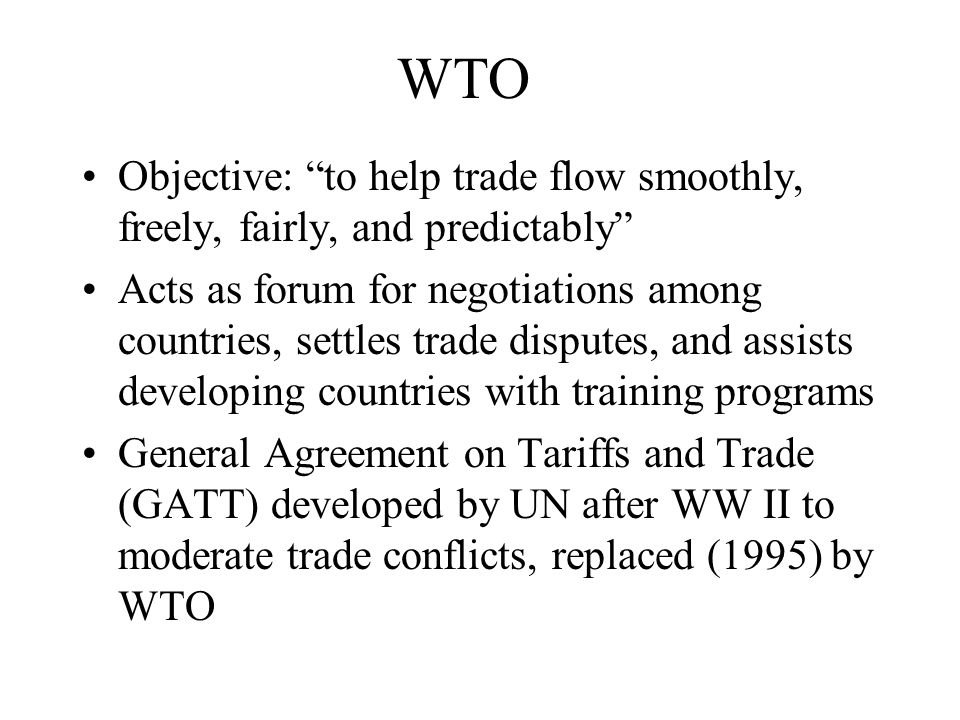 WTO Objective: to help trade flow smoothly, freely, fairly, and predictably