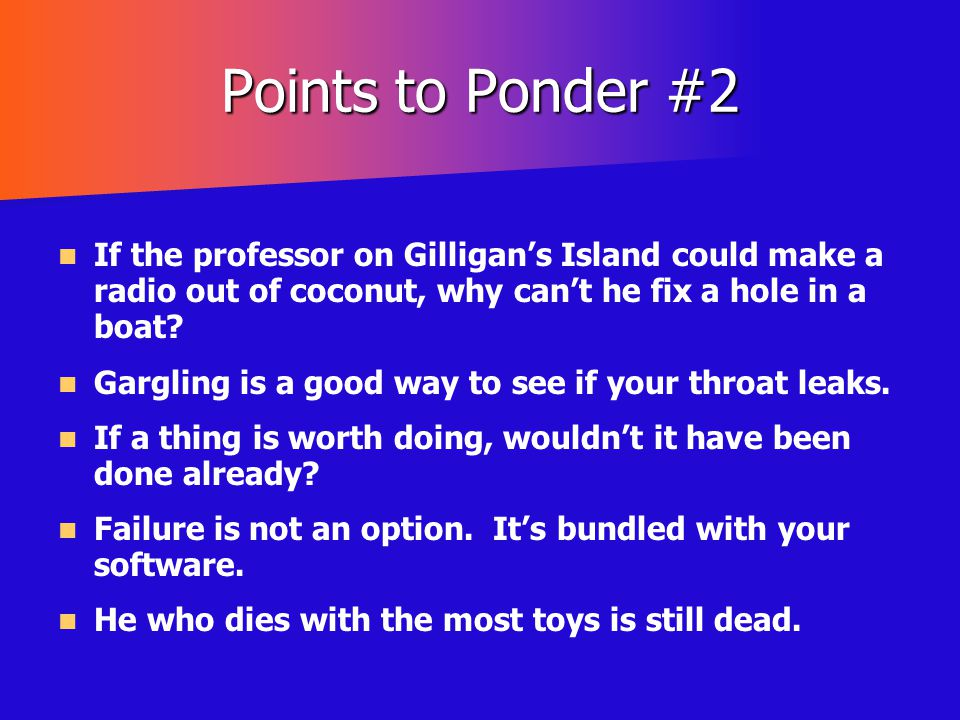 Points to Ponder #2 If the professor on Gilligan's Island could make a radio out of coconut, why can't he fix a hole in a boat