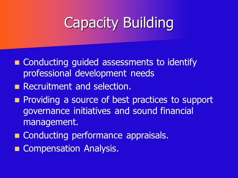 Capacity Building Conducting guided assessments to identify professional development needs. Recruitment and selection.
