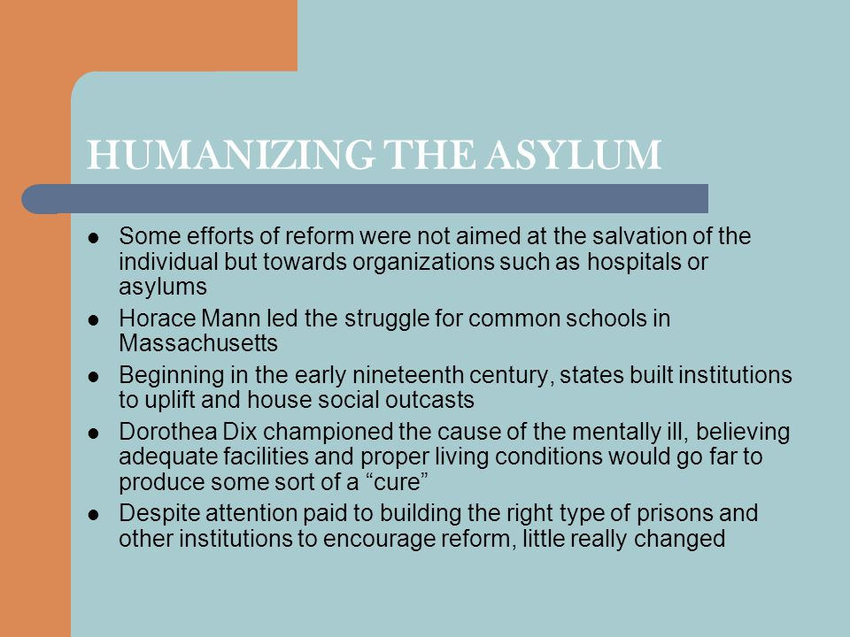 HUMANIZING THE ASYLUM Some efforts of reform were not aimed at the salvation of the individual but towards organizations such as hospitals or asylums.