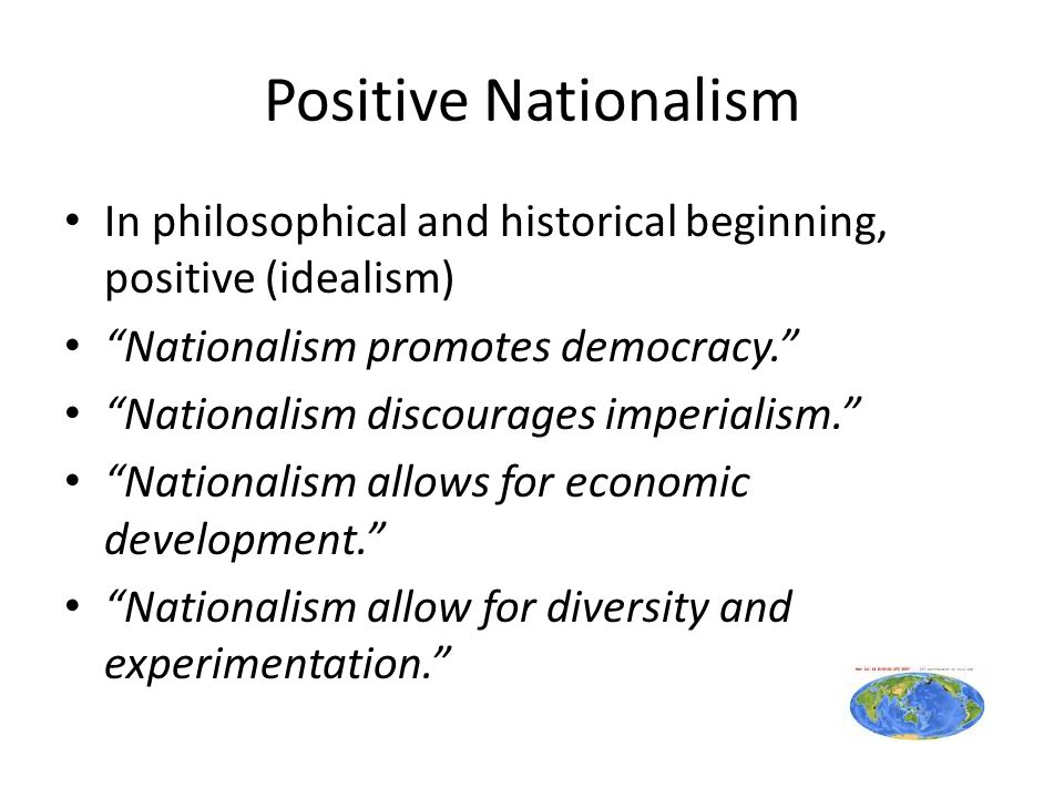 Positive Nationalism In philosophical and historical beginning, positive (idealism) Nationalism promotes democracy.