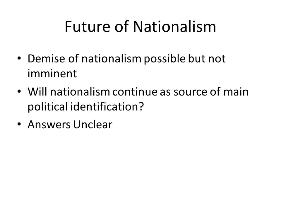 Future of Nationalism Demise of nationalism possible but not imminent