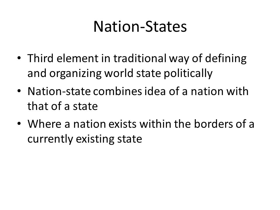Nation-States Third element in traditional way of defining and organizing world state politically.