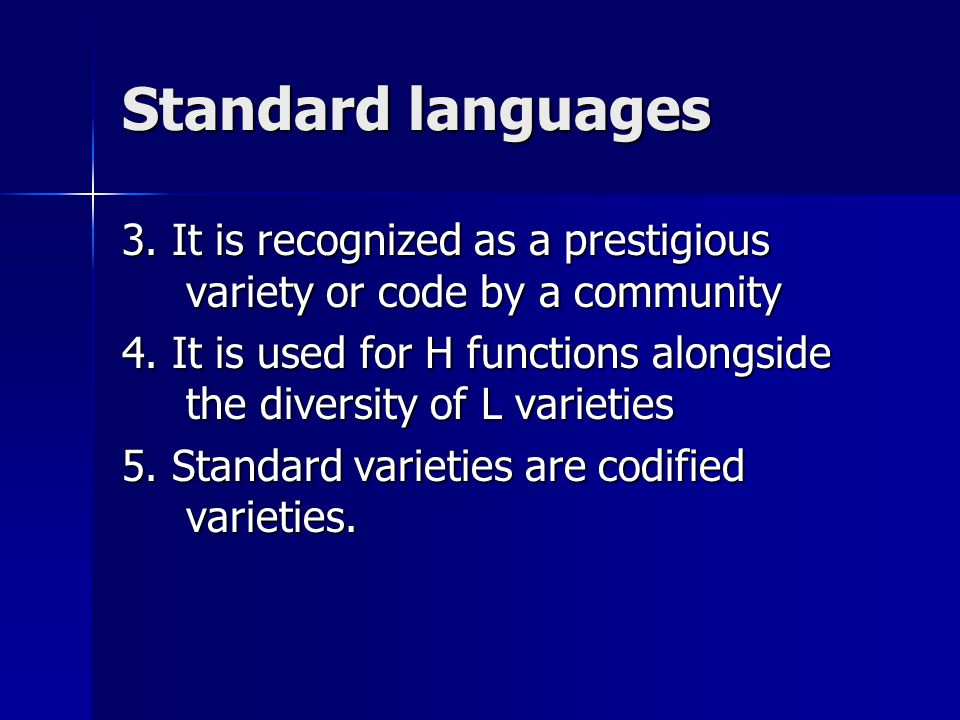 Standard languages 3. It is recognized as a prestigious variety or code by a community.