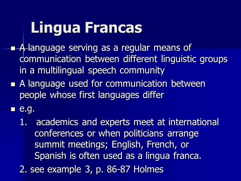Lingua Francas A language serving as a regular means of communication between different linguistic groups in a multilingual speech community.