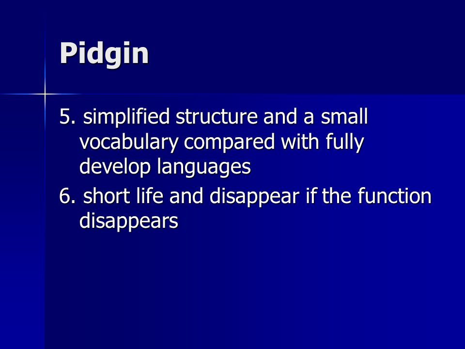 Pidgin 5. simplified structure and a small vocabulary compared with fully develop languages.