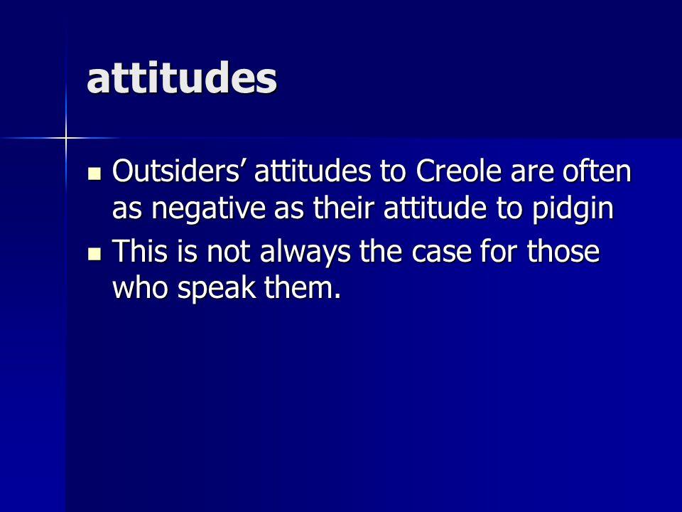 attitudes Outsiders' attitudes to Creole are often as negative as their attitude to pidgin.