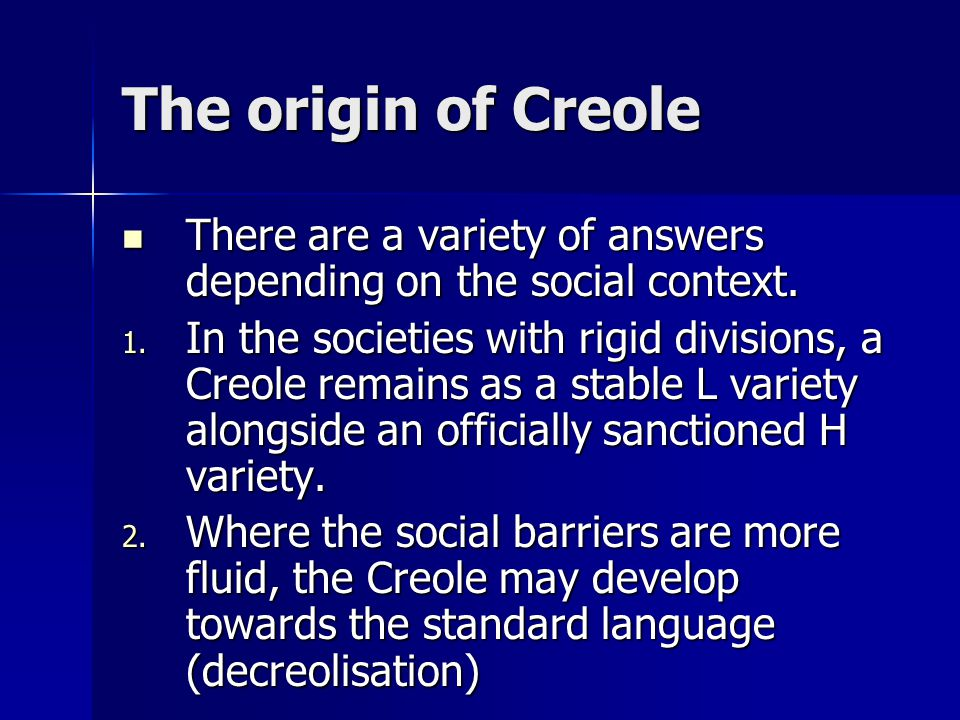 The origin of Creole There are a variety of answers depending on the social context.