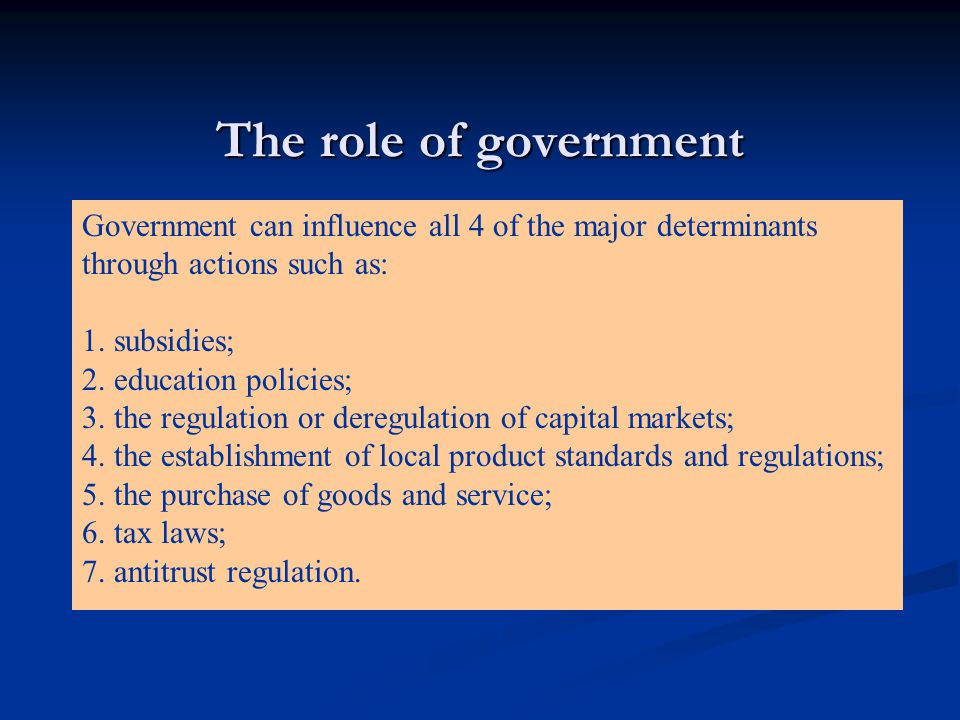 The role of government Government can influence all 4 of the major determinants through actions such as: