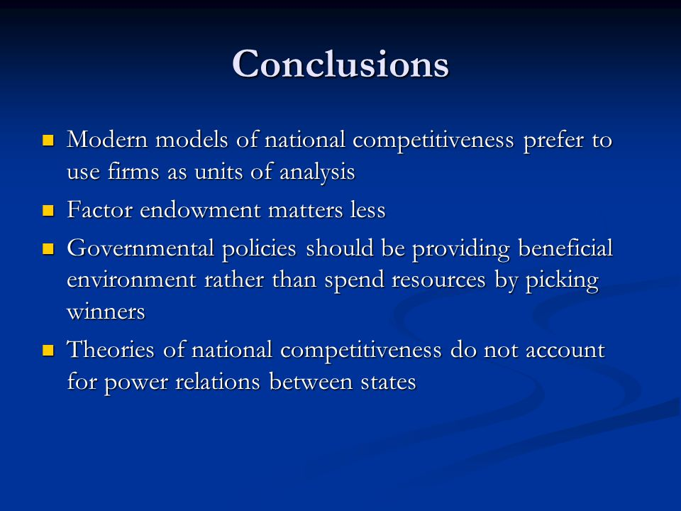 Conclusions Modern models of national competitiveness prefer to use firms as units of analysis. Factor endowment matters less.