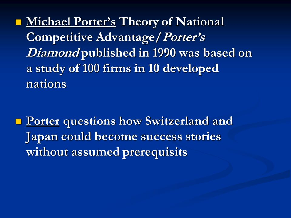 Michael Porter's Theory of National Competitive Advantage/Porter's Diamond published in 1990 was based on a study of 100 firms in 10 developed nations