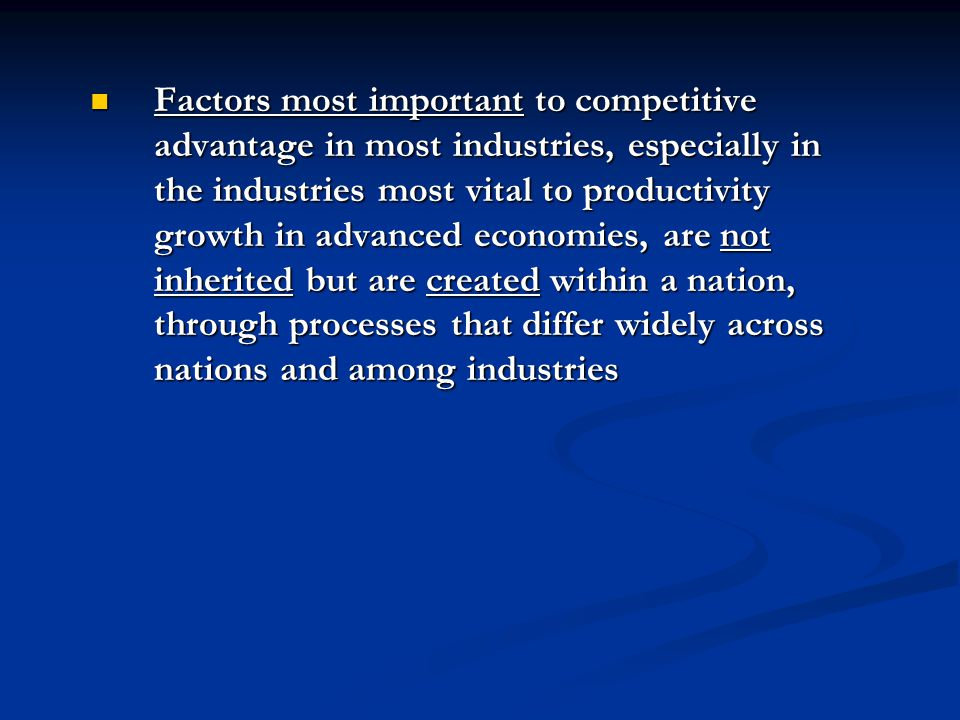 Factors most important to competitive advantage in most industries, especially in the industries most vital to productivity growth in advanced economies, are not inherited but are created within a nation, through processes that differ widely across nations and among industries