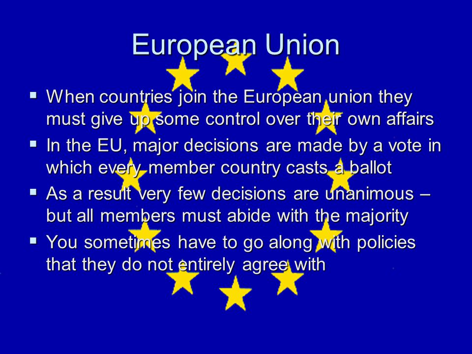 European Union When countries join the European union they must give up some control over their own affairs.