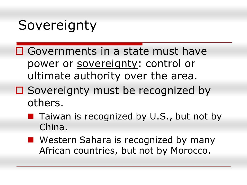 Sovereignty Governments in a state must have power or sovereignty: control or ultimate authority over the area.