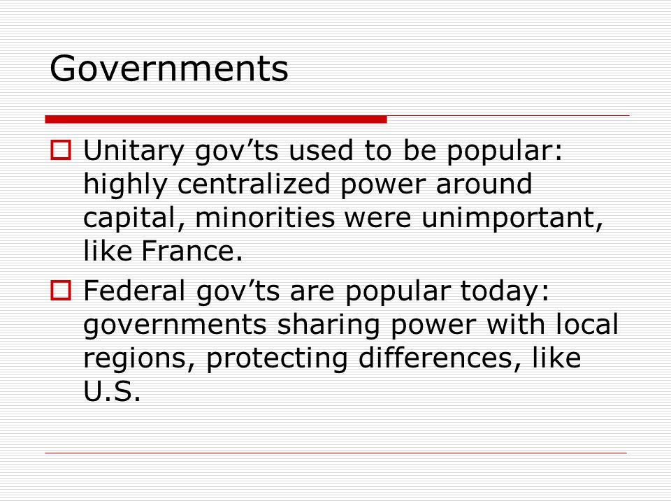 Governments Unitary gov'ts used to be popular: highly centralized power around capital, minorities were unimportant, like France.