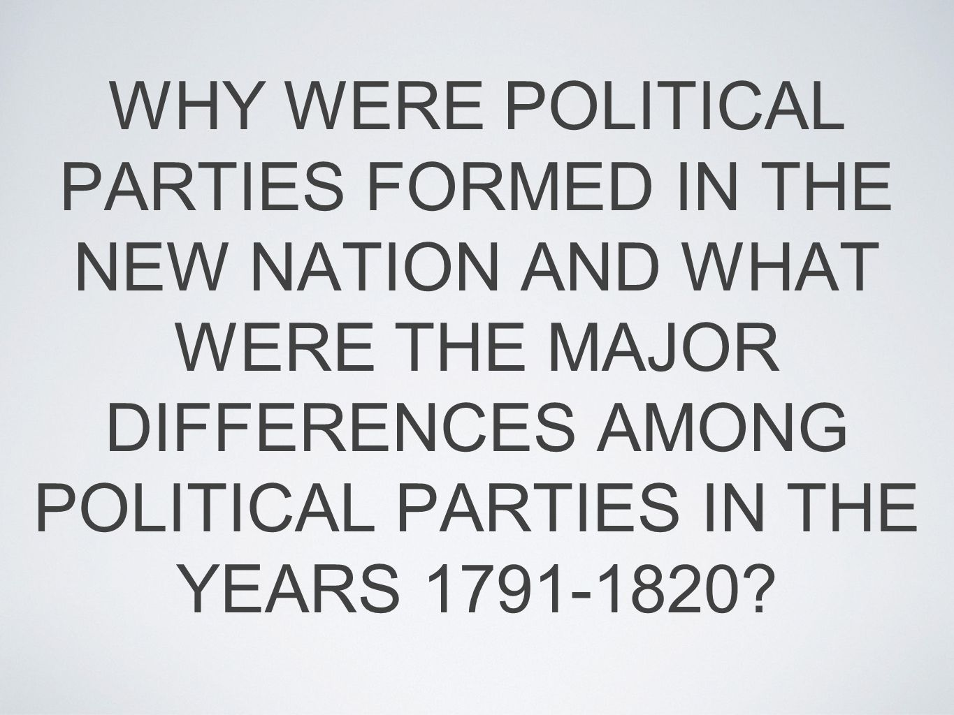 WHY WERE POLITICAL PARTIES FORMED IN THE NEW NATION AND WHAT WERE THE MAJOR DIFFERENCES AMONG POLITICAL PARTIES IN THE YEARS 1791-1820