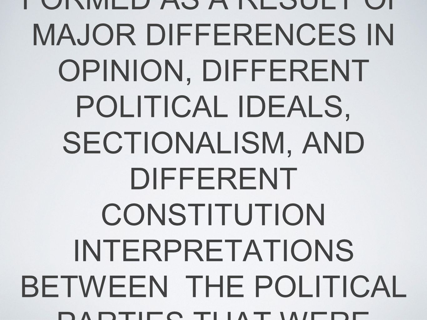 POLITICAL PARTIES IN THE NEW NATION WERE FORMED AS A RESULT OF MAJOR DIFFERENCES IN OPINION, DIFFERENT POLITICAL IDEALS, SECTIONALISM, AND DIFFERENT CONSTITUTION INTERPRETATIONS BETWEEN THE POLITICAL PARTIES THAT WERE PRESENT IN THE YEARS BETWEEN 1791-1820.