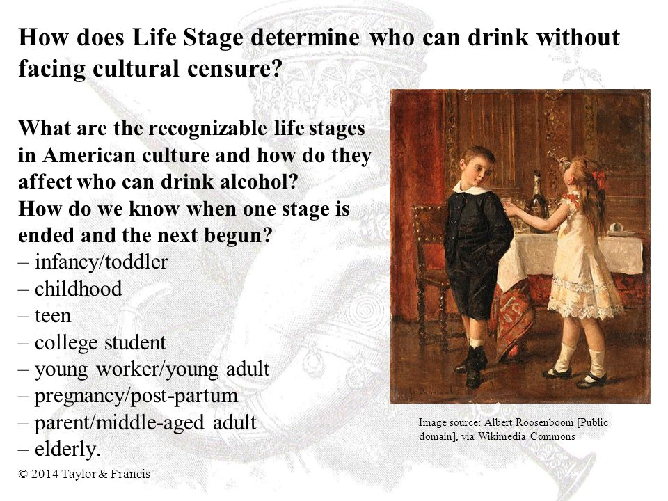 How does Life Stage determine who can drink without facing cultural censure What are the recognizable life stages in American culture and how do they affect who can drink alcohol How do we know when one stage is ended and the next begun – infancy/toddler – childhood – teen – college student – young worker/young adult – pregnancy/post-partum – parent/middle-aged adult – elderly.