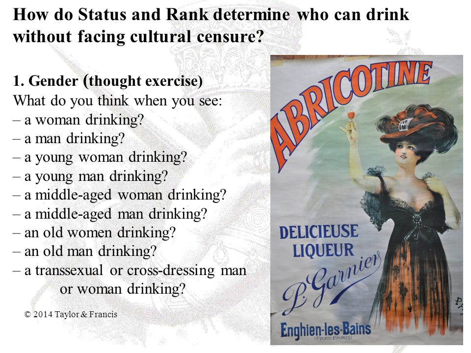 How do Status and Rank determine who can drink without facing cultural censure 1. Gender (thought exercise) What do you think when you see: – a woman drinking – a man drinking – a young woman drinking – a young man drinking – a middle-aged woman drinking – a middle-aged man drinking – an old women drinking – an old man drinking – a transsexual or cross-dressing man or woman drinking