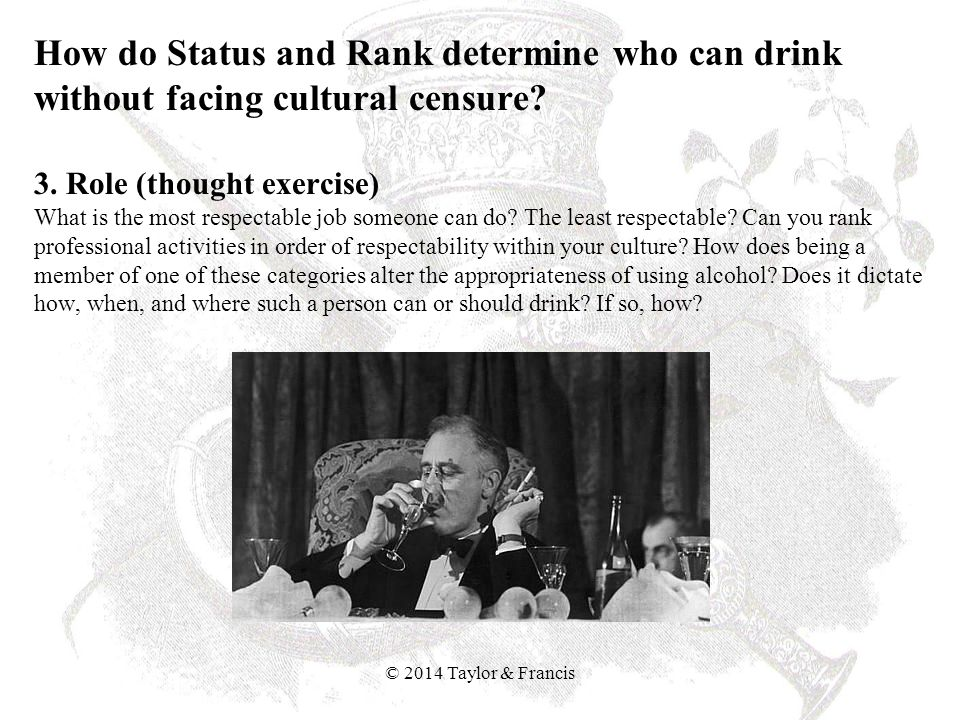How do Status and Rank determine who can drink without facing cultural censure 3. Role (thought exercise) What is the most respectable job someone can do The least respectable Can you rank professional activities in order of respectability within your culture How does being a member of one of these categories alter the appropriateness of using alcohol Does it dictate how, when, and where such a person can or should drink If so, how