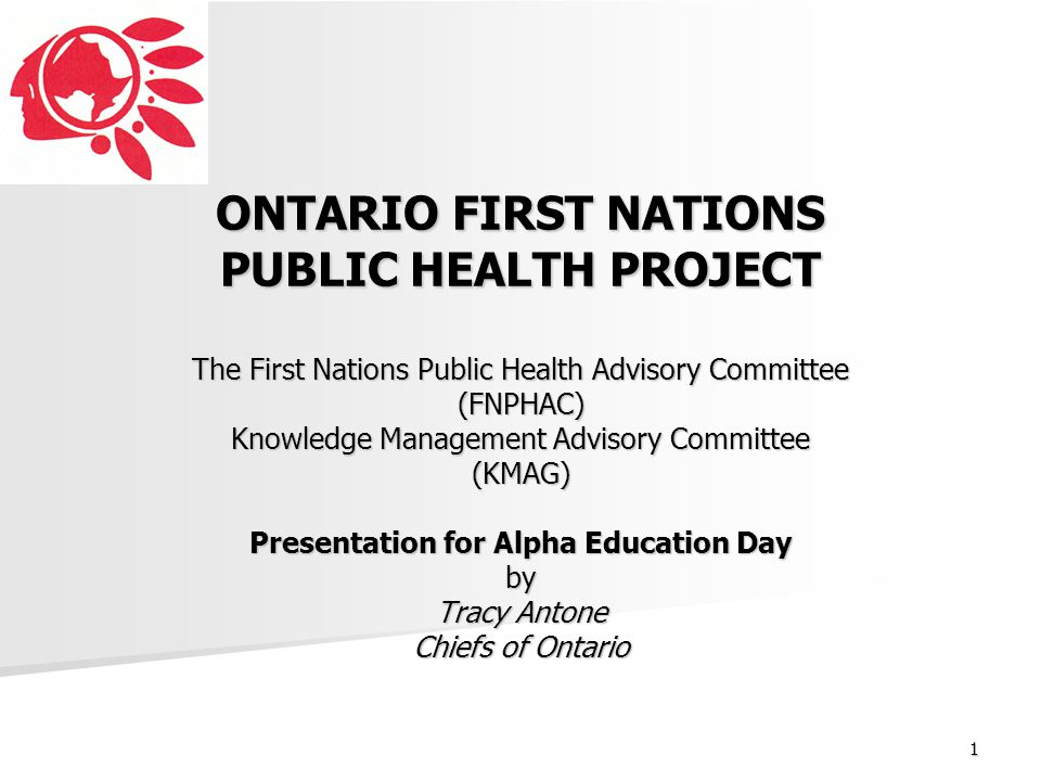 ONTARIO FIRST NATIONS PUBLIC HEALTH PROJECT The First Nations Public Health Advisory Committee (FNPHAC) Knowledge Management Advisory Committee (KMAG) Presentation for Alpha Education Day by Tracy Antone Chiefs of Ontario