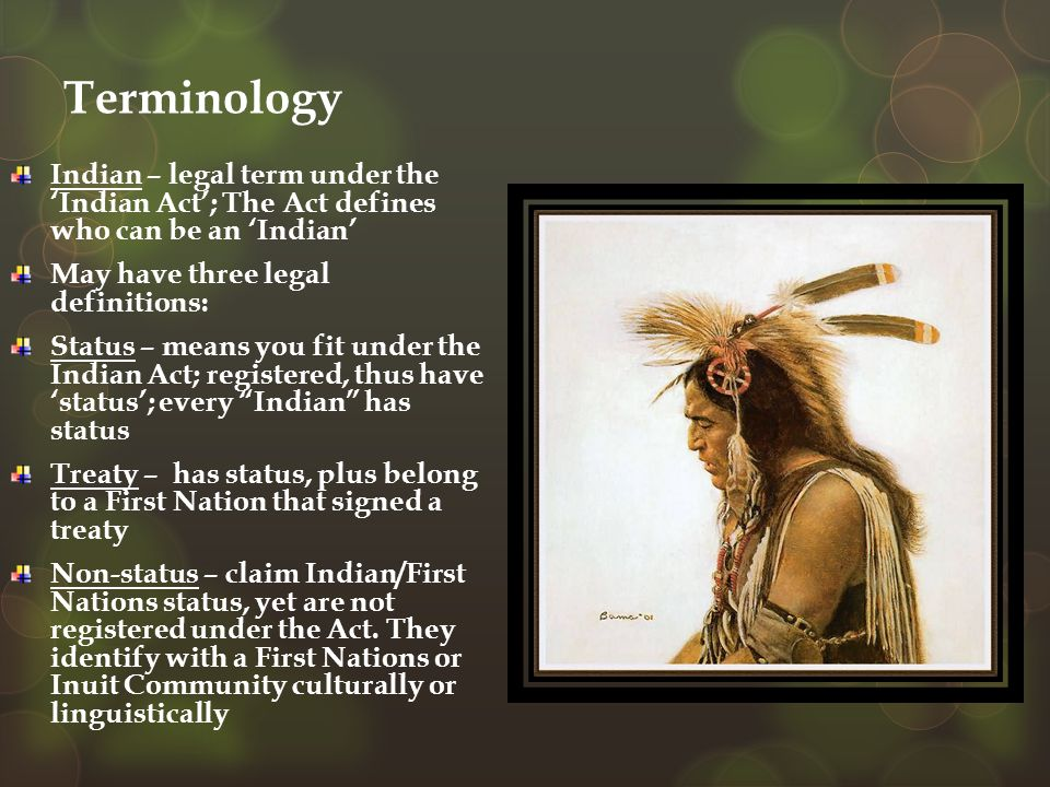 Terminology Indian – legal term under the 'Indian Act'; The Act defines who can be an 'Indian' May have three legal definitions: