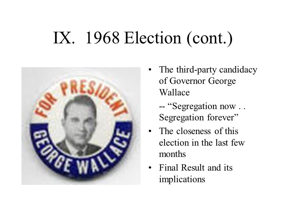 IX. 1968 Election (cont.) The third-party candidacy of Governor George Wallace. -- Segregation now . . Segregation forever