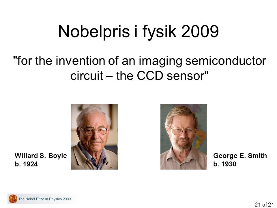 Nobelpris i fysik 2009 for the invention of an imaging semiconductor circuit – the CCD sensor Willard S. Boyle.