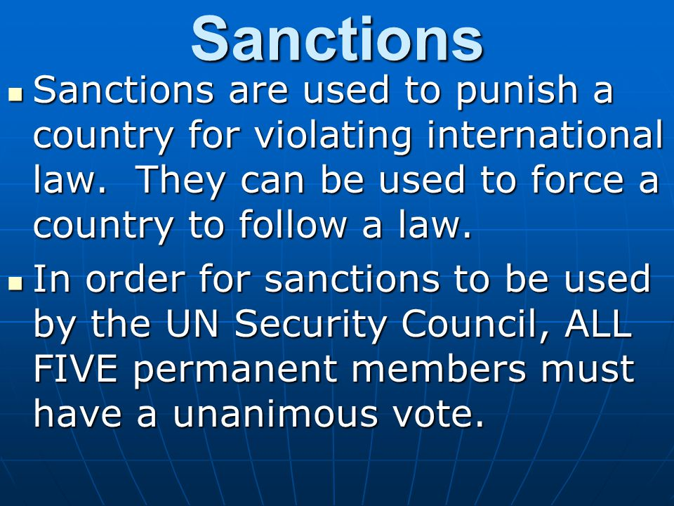 Sanctions Sanctions are used to punish a country for violating international law. They can be used to force a country to follow a law.