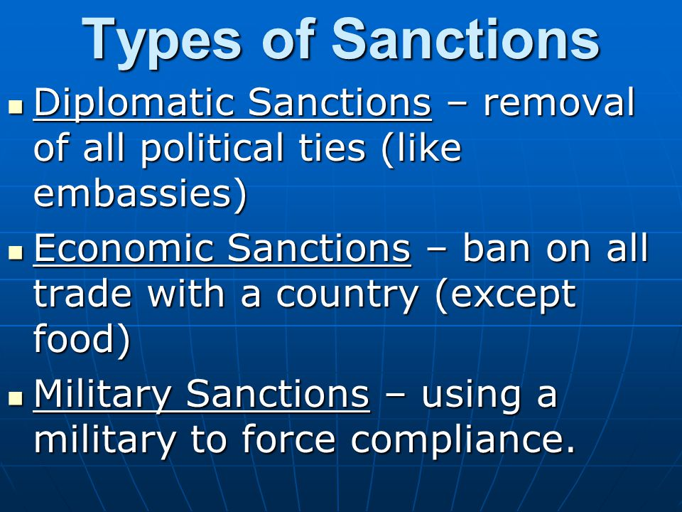 Types of Sanctions Diplomatic Sanctions – removal of all political ties (like embassies)