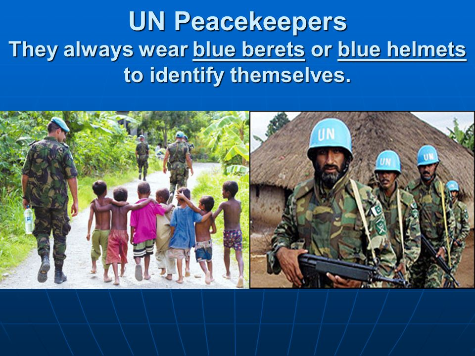 UN Peacekeepers They always wear blue berets or blue helmets to identify themselves.