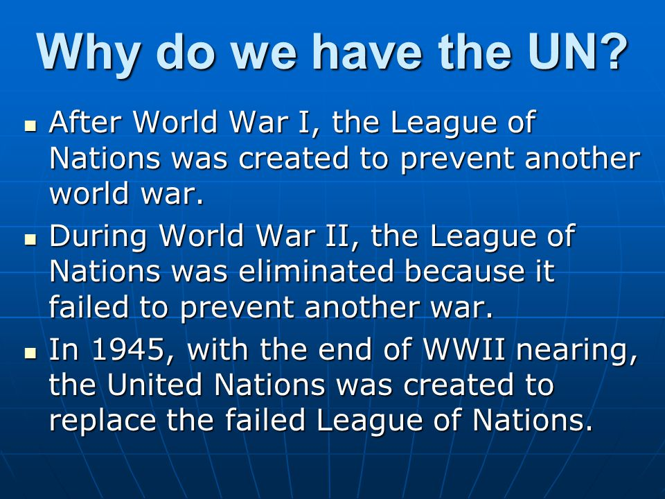 Why do we have the UN After World War I, the League of Nations was created to prevent another world war.