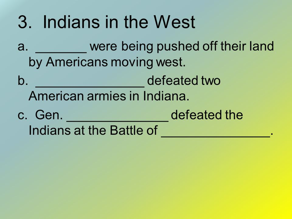 3. Indians in the West a. _______ were being pushed off their land by Americans moving west.