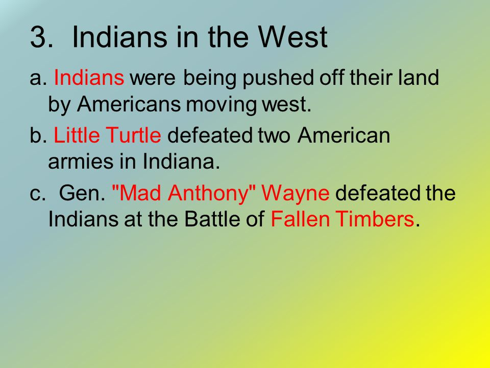 3. Indians in the West a. Indians were being pushed off their land by Americans moving west.